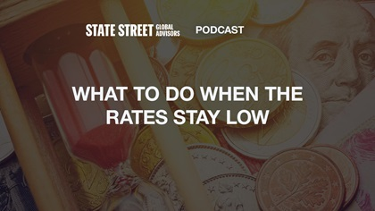 State Street Global Advisors podcast: What to do when the rates stay low